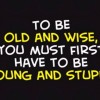 Be Old and Wise