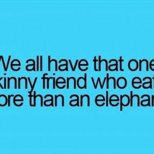 That friend who eats a lot