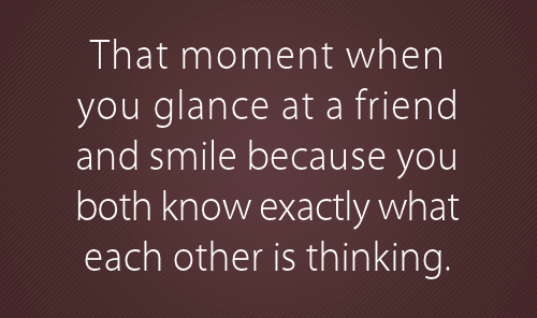 That moment when you glance at a friend