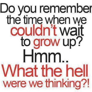 We couldn't wait to grow up