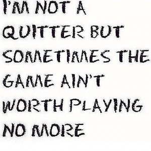 Not a quitter but..