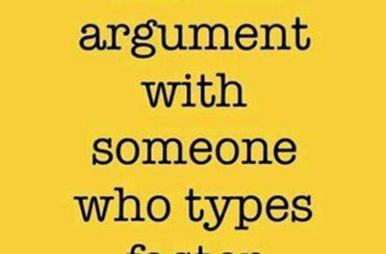 Never get into argument with..