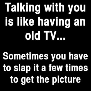 You're like an old TV