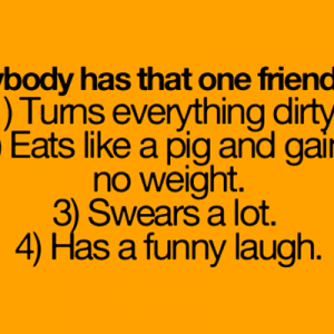 Everybody has that friend!