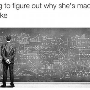 Why she's mad at you
